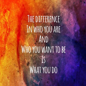 the difference in who you are and who you want to be is what you do quote